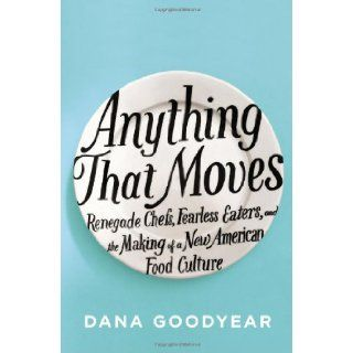 Anything That Moves: Renegade Chefs, Fearless Eaters, and the Making of a New American Food Culture: Dana Goodyear: 9781594488375: Books