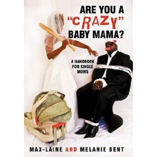 "Are You a ""Crazy"" Baby Mama?: A Handbook for Single Moms: Max Laine and Melanie Bent: 9781450234474: Books"