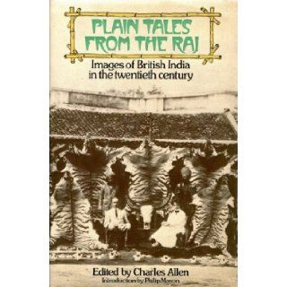 PLAIN TALES FROM THE RAJ. IMAGES OF BRITISH INDIA IN THE TWENTIETH CENTURY.: CHARLES ALLEN (EDITOR): 9780563129042: Books