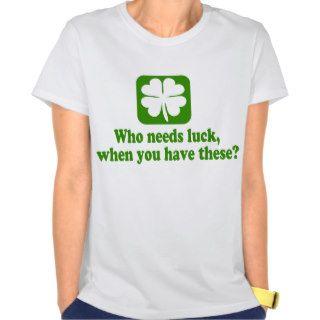 Who Needs Luck Funny Irish Tee Shirts