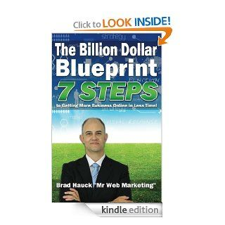 The Billion Dollar Internet Marketing Blueprint: 7 Steps To Getting More Business Online in Less Time! eBook: Brad Hauck: Kindle Store