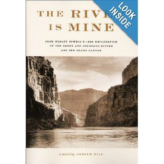 The River Is Mine John Wesley Powell's 1869 Exploration of the Green and Colorado Rivers and the Grand Canyon Ardian Gill 9780971660700 Books