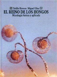 El reino de los hongos : micolog�a b�sica y aplicada (Ciencia y Tecnologia) (Spanish Edition): Herrera Te�filo y Miguel Ulloa: 9789681657376: Books