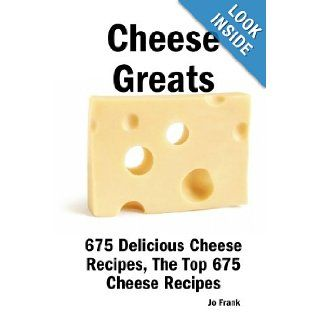 Cheese Greats: 675 Delicious Cheese Recipes: from Almond Cheese Horseshoe to Zucchini Cake With Cream Cheese Frosting   675 Top Cheese Recipes: Jo Frank: 9781921644092: Books