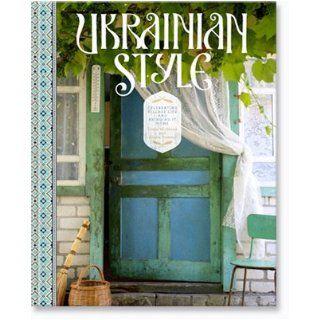 Ukrainian Style Celebrating Village Life and Bringing it Home Linda Wicklund and Alecia Stevens Books
