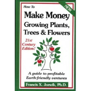 How to Make Money Growing Plants, Trees and Flowers: A Guide to Profitable Earth friendly Ventures: Francis Jozwik PhD, John Gist: 9780916781224: Books