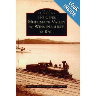 The Upper Merrimack Valley to Winnipesaukee by Rail (Images of America: New Hampshire): Bruce D., PH.D. Heald, Joseph A., Sr. Bush: 9780752409542: Books