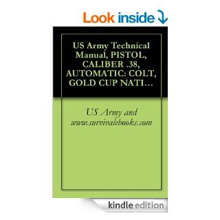 US Army Technical Manual, PISTOL, CALIBER .38, AUTOMATIC COLT, GOLD CUP NATIONAL MATCH, PISTOL, CALIBER .45, AUTOMATIC COLT, GOLD CUP NATIONAL MATCH,AND WESSON, MODEL 52, TM 9 1005 206 14P/3 eBook US Army and www.survivalebooks Kindle Store