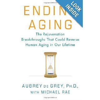 Ending Aging: The Rejuvenation Breakthroughs That Could Reverse Human Aging in Our Lifetime: Aubrey de Grey, Michael Rae: 9780312367060: Books