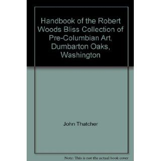 Handbook of the Robert Woods Bliss Collection of Pre Columbian Art, Dumbarton Oaks, Washington: John Thatcher: Books