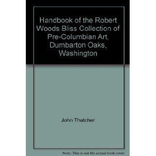Handbook of the Robert Woods Bliss Collection of Pre Columbian Art, Dumbarton Oaks, Washington: John Thatcher: Books