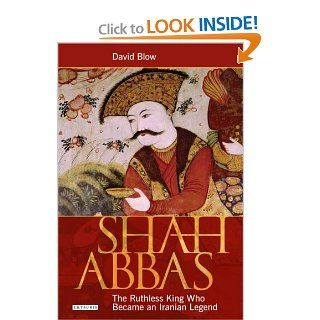 Shah Abbas: The Ruthless King Who Became an Iranian Legend (9781845119898): David Blow: Books