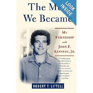 The Men We Became: My Friendship with John F. Kennedy, Jr.: Robert T. Littell: 9780312324773: Books