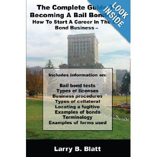 The Complete Guide To Becoming A Bail Bondsman: How To Start A Career In The Bail Bond Business: Larry B. Blatt: 9781434370525: Books