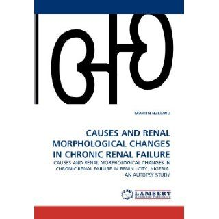CAUSES AND RENAL MORPHOLOGICAL CHANGES IN CHRONIC RENAL FAILURE: CAUSES AND RENAL MORPHOLOGICAL CHANGES IN CHRONIC RENAL FAILURE IN BENIN ?CITY, NIGERIA. AN AUTOPSY STUDY: MARTIN NZEGWU: 9783843373555: Books