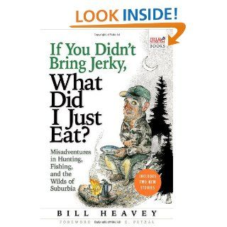 If You Didn't Bring Jerky, What Did I Just Eat? Misadventures in Hunting, Fishing, and the Wilds of Suburbia eBook Bill Heavey Kindle Store