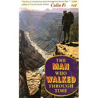 The Man Who Walked Through Time The Story of the First Trip Afoot Through the Grand Canyon Colin Fletcher 9780679723066 Books
