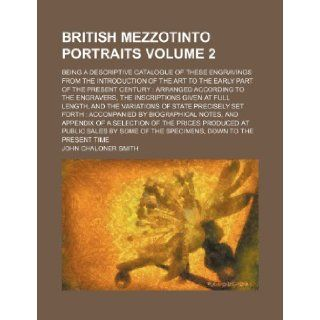 British mezzotinto portraits Volume 2; being a descriptive catalogue of these engravings from the introduction of the art to the early part of thegiven at full length, and the variat: John Chaloner Smith: 9781153810548: Books