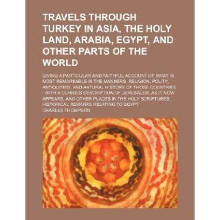 Travels Through Turkey in Asia, the Holy Land, Arabia, Egypt, and Other Parts of the World; Giving a Particular and Faithful Account of What Is Most R Charles Thompson 9781235803024 Books