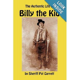 The Authentic Life of Billy the Kid: A Biography of William Bonney by the Sheriff Who Knew Him, and Killed Him: Pat Garrett: 9781610010085: Books