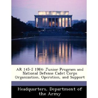AR 145 2 1984: Junior Program and National Defense Cadet Corps Organization, Operation, and Support: Department of the Army Headquarters: 9781288341436: Books