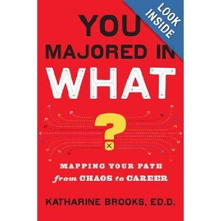 You Majored in What? Mapping Your Path From Chaos to Career Katharine Brooks Books