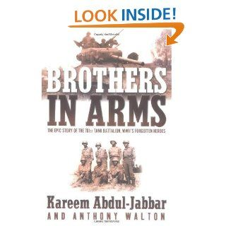 Brothers in Arms: THE EPIC STORY OF THE 761ST TANK BATTALION, WWII'S FORGOTTEN HEROES eBook: Kareem Abdul Jabbar, Anthony Walton: Kindle Store