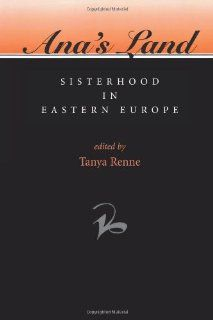 Ana's Land: Sisterhood In Eastern Europe (Women in Central & Eastern Europe): Tanya Renne: 9780813328324: Books