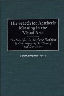 The Search for Aesthetic Meaning in the Visual Arts: The Need for the Aesthetic Tradition in Contemporary Art Theory and Education: 9780897897730: Philosophy Books @
