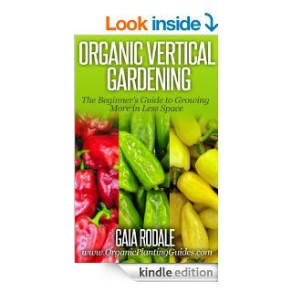 Organic Vertical Gardening: The Beginner's Guide to Growing More in Less Space (Organic Gardening Beginners Planting Guides) eBook: Gaia Rodale: Kindle Store