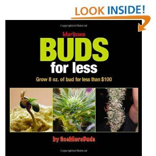 Marijuana Buds for Less: Grow 8 oz. of Bud for Less Than $100: SeeMoreBuds: 9780932551870: Books