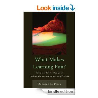 What Makes Learning Fun?: Principles for the Design of Intrinsically Motivating Museum Exhibits eBook: Deborah L. Perry: Kindle Store