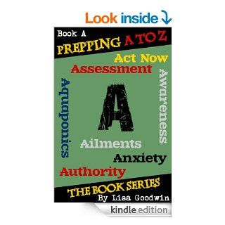 Prepping A to Z The Series of Prepping Books About How to Be More Prepared and Live A More Self Reliant Lifestyle: A is for assessment, awareness, anxiety, aquaponics, aliments, act now, and authority   Kindle edition by Lisa Goodwin. Politics & Social