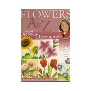 Flowers A to Z With Donna Dewberry More Than 50 Beautiful Blooms You Can Paint Donna S. Dewberry 9781581806243 Books