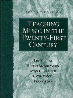 Teaching Music in the Twenty First Century (2nd Edition) Lois Choksy, Robert M. Abramson, Avon E. Gillespie, David Woods, Frank York 9780130280275 Books