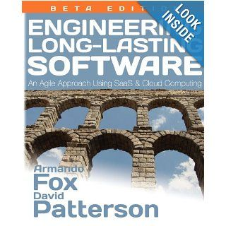 Engineering Long Lasting Software: An Agile Approach Using SaaS and Cloud Computing, Beta Edition: Armando Fox, David Patterson: 9780984881215: Books