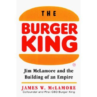 The Burger King Jim McLamore and the Building of an Empire James W. McLamore 9780070452558 Books