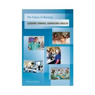 The Future of Nursing: Leading Change, Advancing Health (Institute of Medicine): Committee on the Robert Wood Johnson Foundation Initiative on the Future of Nursing at the Institute of Medicine: 8581059444448: Books