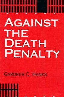 Against the Death Penalty: Christian and Secular Arguments Against Capital Punishment (9780836190755): Gardner C. Hanks: Books