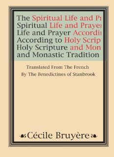 The Spiritual Life and Prayer: According to Holy Scripture and Monastic Tradition: Cecile Bruyere: 9781579102623: Books