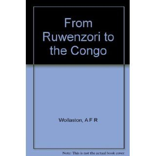 From Ruwenzori to the Congo. A naturalist's journey across Africa: A F R Wollaston: Books