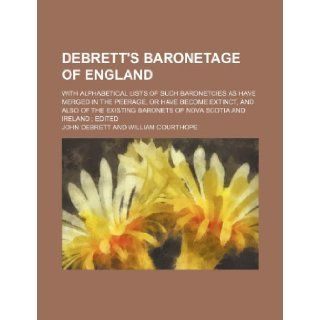 Debrett's Baronetage of England; with alphabetical lists of such baronetcies as have merged in the peerage, or have become extinct, and also of the existing baronets of Nova Scotia and Ireland edited: John Debrett: 9781231331439: Books