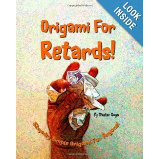 Origami For Retards Stupidly Simple Origami For Anyone Master Sugoi 9781440415647 Books