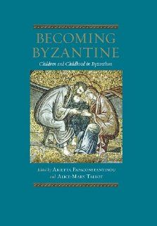 Becoming Byzantine: Children and Childhood in Byzantium (Dumbarton Oaks Byzantine Symposia and Colloquia) (9780884023562): Arietta Papaconstantinou, Alice Mary Talbot, Dimiter Angelov, Chryssi Bourbou, B�atrice Caseau, Marie Helene Congourdeau, Sandra Garv