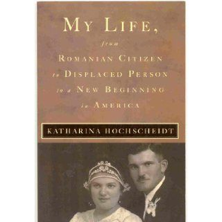 My Life, From Romanian Citizen to Displaced Person to a New Beginning in America: Katharina Hochscheidt: Books