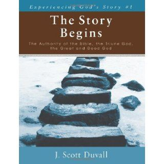 The Story Begins: The Authority of the Bible, the Triune God, the Great and Good God (Experiencing God's Story): J. Scott Duvall: 9780825425950: Books