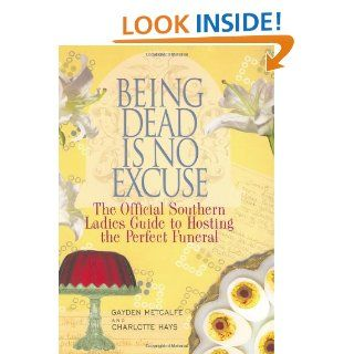Being Dead Is No Excuse: The Official Southern Ladies Guide To Hosting the Perfect Funeral: Gayden Metcalfe, Charlotte Hays: 9781401359348: Books