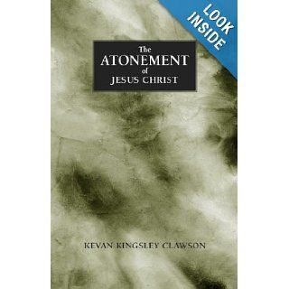 The Atonement of Jesus Christ: A study of the saving atonement of Jesus Christ: Kevan Kingsley Clawson, John Hopkins, Jaime Clawson: 9780971454019: Books