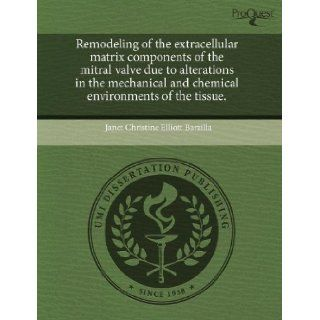 Remodeling of the extracellular matrix components of the mitral valve due to alterations in the mechanical and chemical environments of the tissue.: Janet Christine Elliott Barzilla: 9781243618559: Books