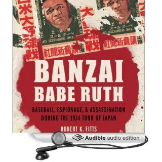 Banzai Babe Ruth Baseball, Espionage, and the Assassination during the 1934 Tour of Japan (Audible Audio Edition) Robert K. Fitts, Robin Bloodworth Books